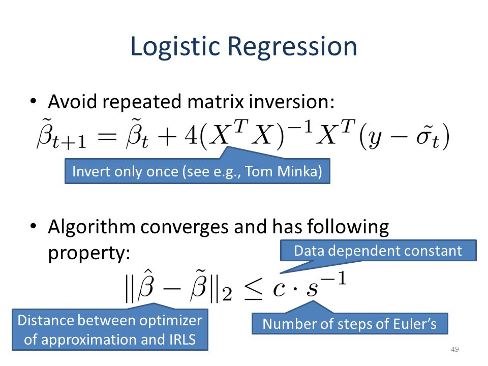 Logistic Regression Avoid repeated matrix inversion: Algorithm converges and has following property: 49 Invert only once (see e.g., Tom Minka) Distance between optimizer of approximation and IRLS Data dependent constant Number of steps of Eulers