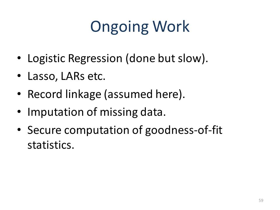 Ongoing Work Logistic Regression (done but slow). Lasso, LARs etc. Record linkage (assumed here). Imputation of missing data. Secure computation of go