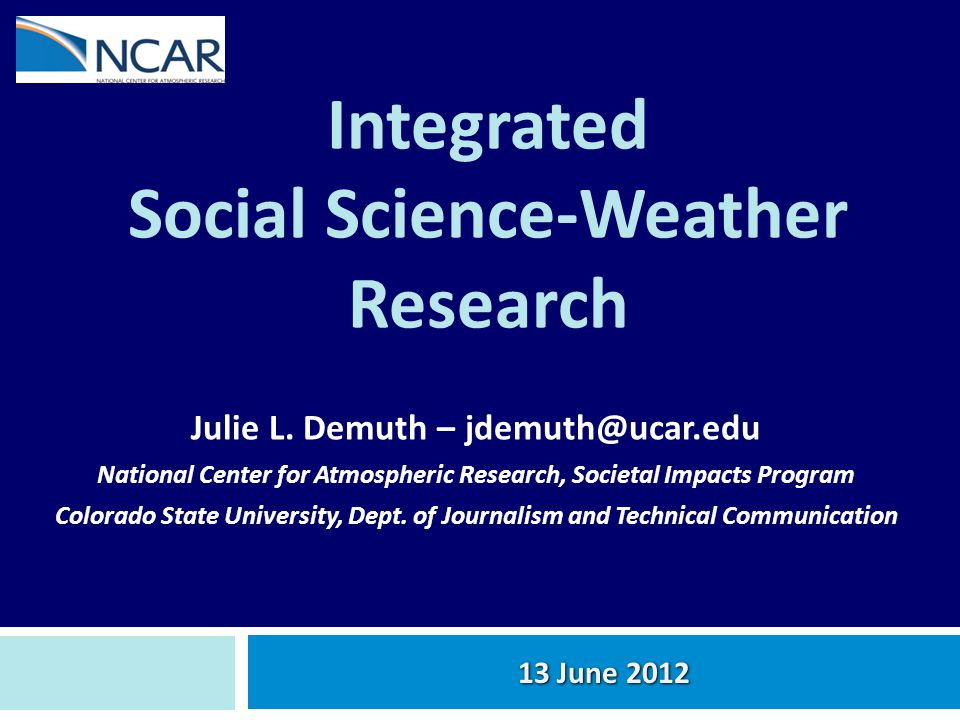 Integrated Social Science-Weather Research Julie L. Demuth – jdemuth@ucar.edu National Center for Atmospheric Research, Societal Impacts Program Color