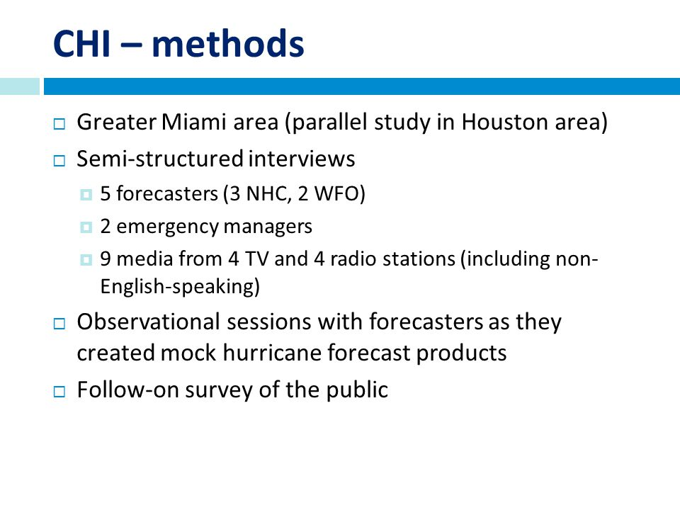 CHI – methods Greater Miami area (parallel study in Houston area) Semi-structured interviews 5 forecasters (3 NHC, 2 WFO) 2 emergency managers 9 media from 4 TV and 4 radio stations (including non- English-speaking) Observational sessions with forecasters as they created mock hurricane forecast products Follow-on survey of the public