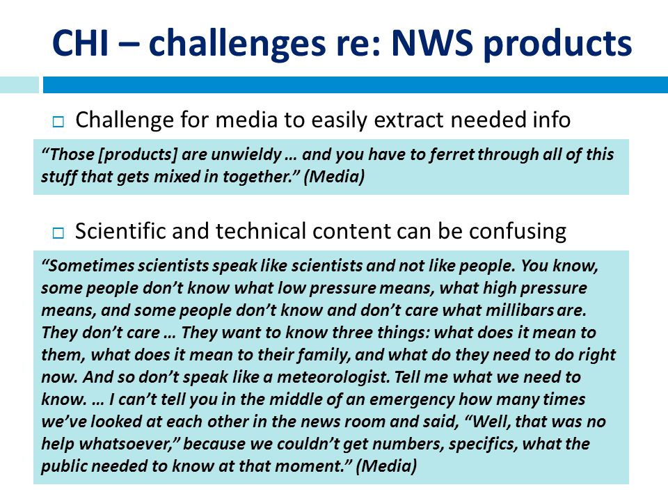 CHI – challenges re: NWS products Challenge for media to easily extract needed info Those [products] are unwieldy … and you have to ferret through all of this stuff that gets mixed in together.