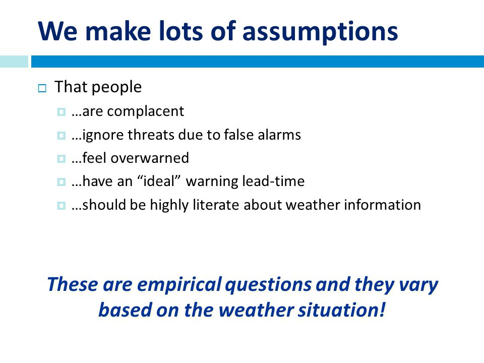 We make lots of assumptions That people …are complacent …ignore threats due to false alarms …feel overwarned …have an ideal warning lead-time …should