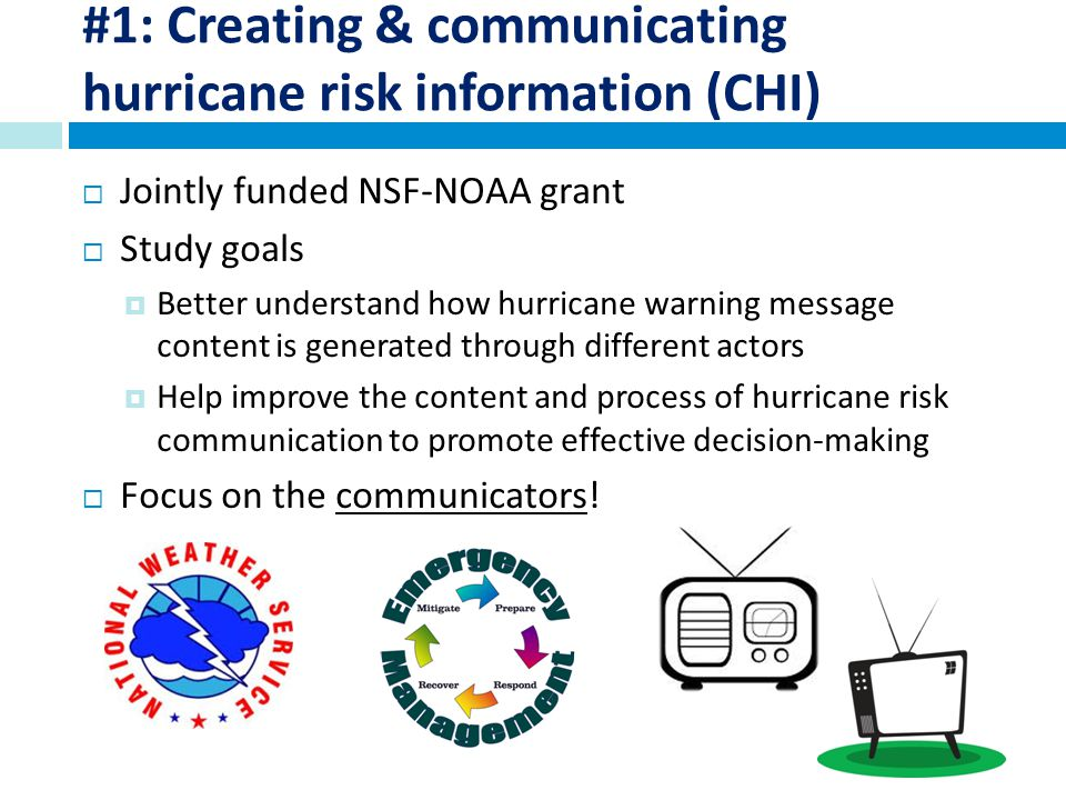 #1: Creating & communicating hurricane risk information (CHI) Jointly funded NSF-NOAA grant Study goals Better understand how hurricane warning message content is generated through different actors Help improve the content and process of hurricane risk communication to promote effective decision-making Focus on the communicators!