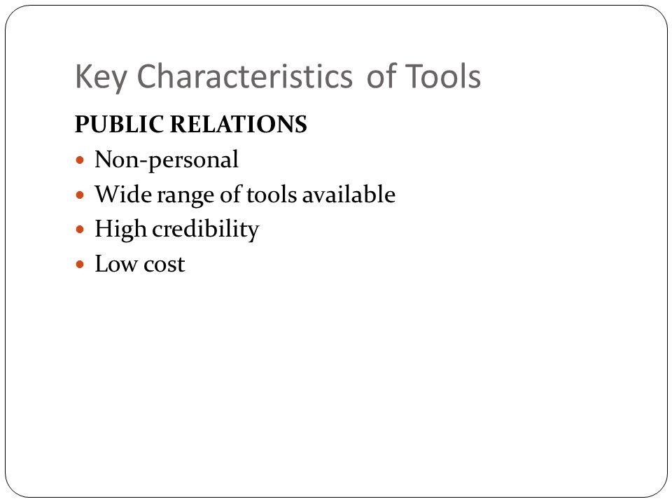 Key Characteristics of Tools PUBLIC RELATIONS Non-personal Wide range of tools available High credibility Low cost