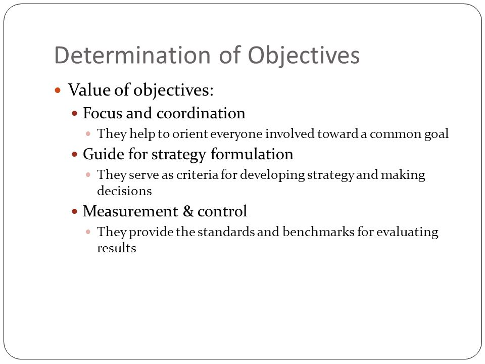 Determination of Objectives Value of objectives: Focus and coordination They help to orient everyone involved toward a common goal Guide for strategy