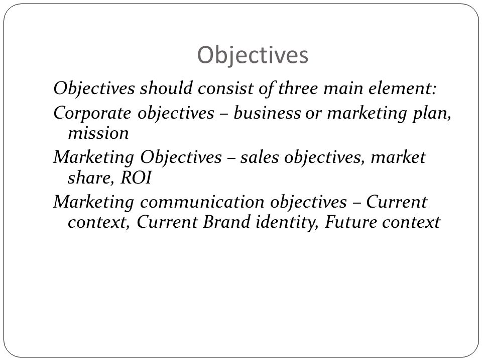 Objectives Objectives should consist of three main element: Corporate objectives – business or marketing plan, mission Marketing Objectives – sales ob