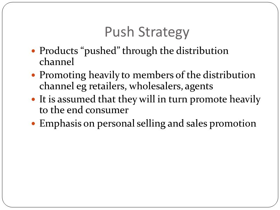 Push Strategy Products pushed through the distribution channel Promoting heavily to members of the distribution channel eg retailers, wholesalers, age