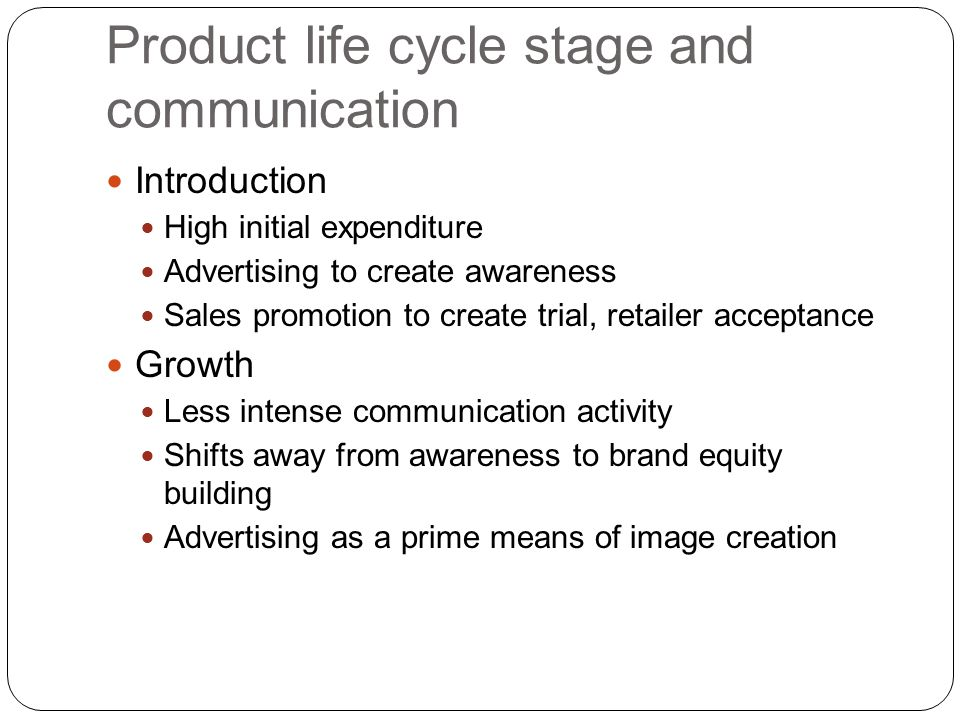 Product life cycle stage and communication Introduction High initial expenditure Advertising to create awareness Sales promotion to create trial, reta