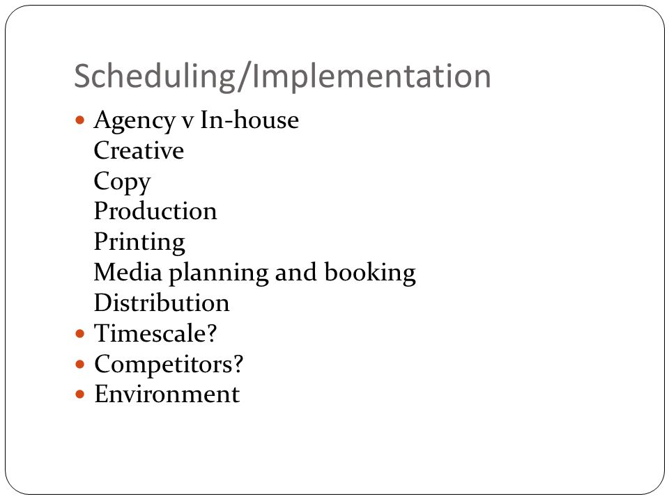 Scheduling/Implementation Agency v In-house Creative Copy Production Printing Media planning and booking Distribution Timescale? Competitors? Environm