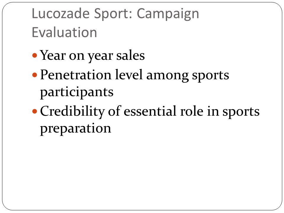 Lucozade Sport: Campaign Evaluation Year on year sales Penetration level among sports participants Credibility of essential role in sports preparation