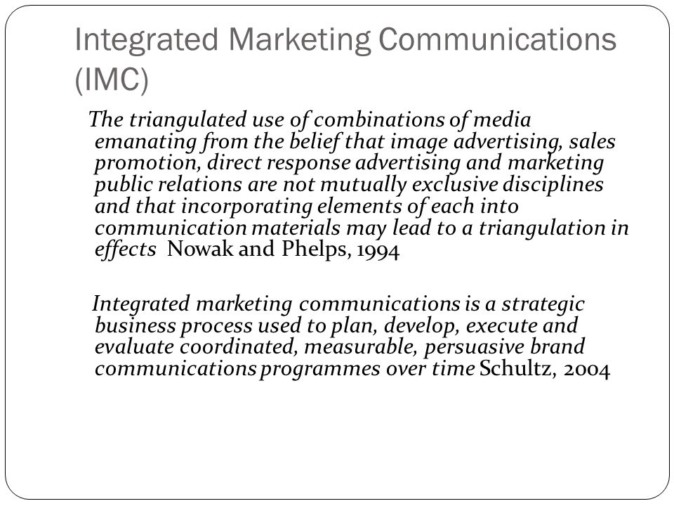 Integrated Marketing Communications (IMC) The triangulated use of combinations of media emanating from the belief that image advertising, sales promot