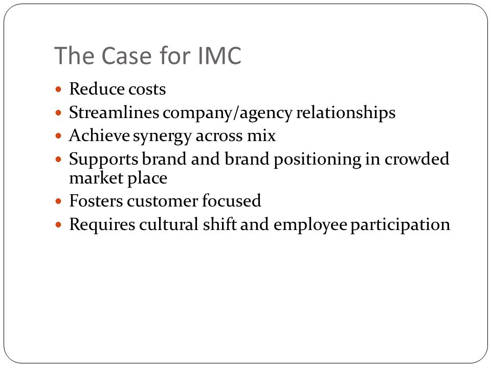 The Case for IMC Reduce costs Streamlines company/agency relationships Achieve synergy across mix Supports brand and brand positioning in crowded mark