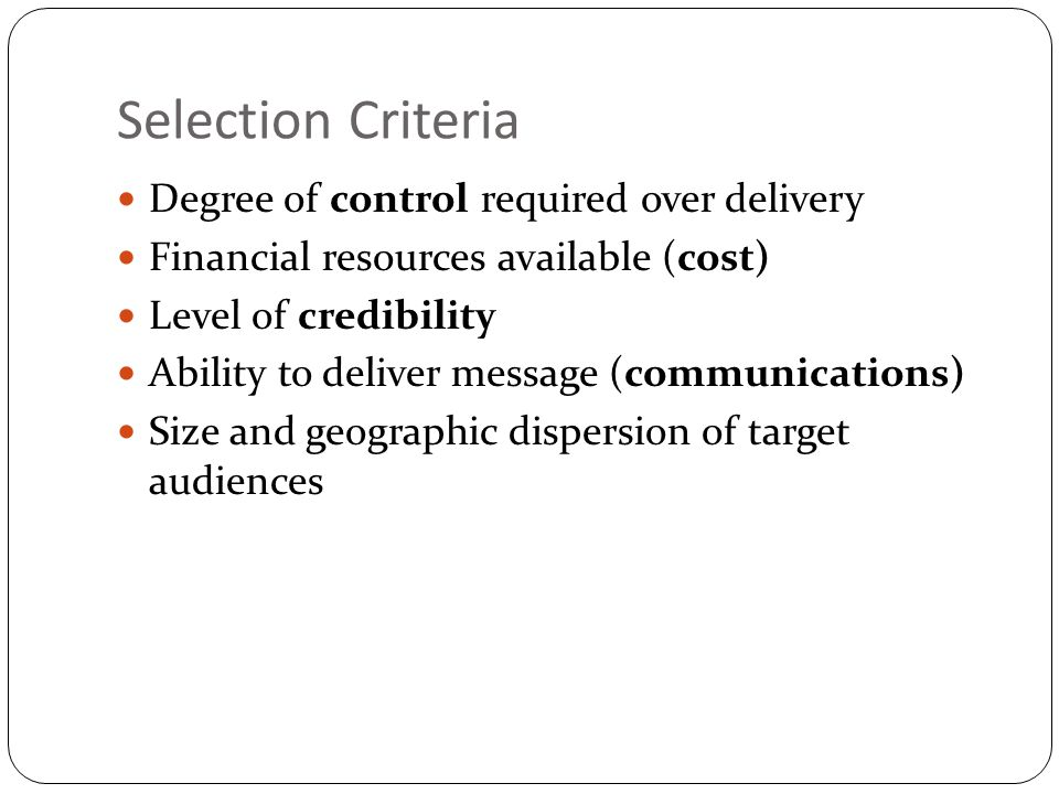 Selection Criteria Degree of control required over delivery Financial resources available (cost) Level of credibility Ability to deliver message (comm