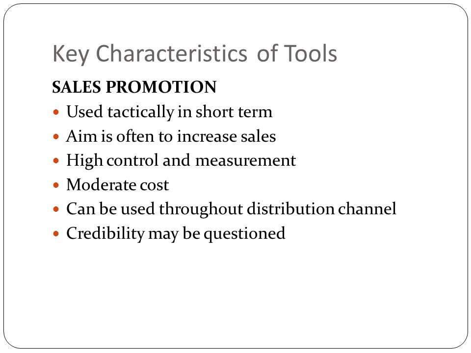 Key Characteristics of Tools SALES PROMOTION Used tactically in short term Aim is often to increase sales High control and measurement Moderate cost C