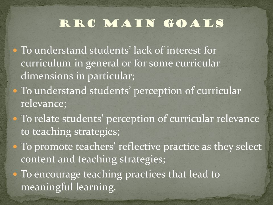 RRC Main Goals To understand students lack of interest for curriculum in general or for some curricular dimensions in particular; To understand students perception of curricular relevance; To relate students perception of curricular relevance to teaching strategies; To promote teachers reflective practice as they select content and teaching strategies; To encourage teaching practices that lead to meaningful learning.