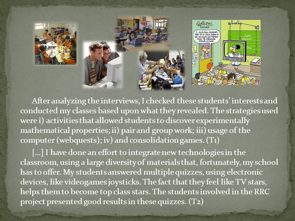 After analyzing the interviews, I checked these students interests and conducted my classes based upon what they revealed.