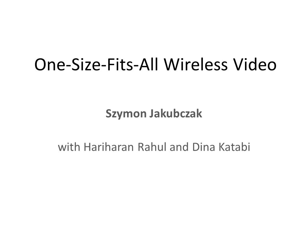 One-Size-Fits-All Wireless Video Szymon Jakubczak with Hariharan Rahul and Dina Katabi