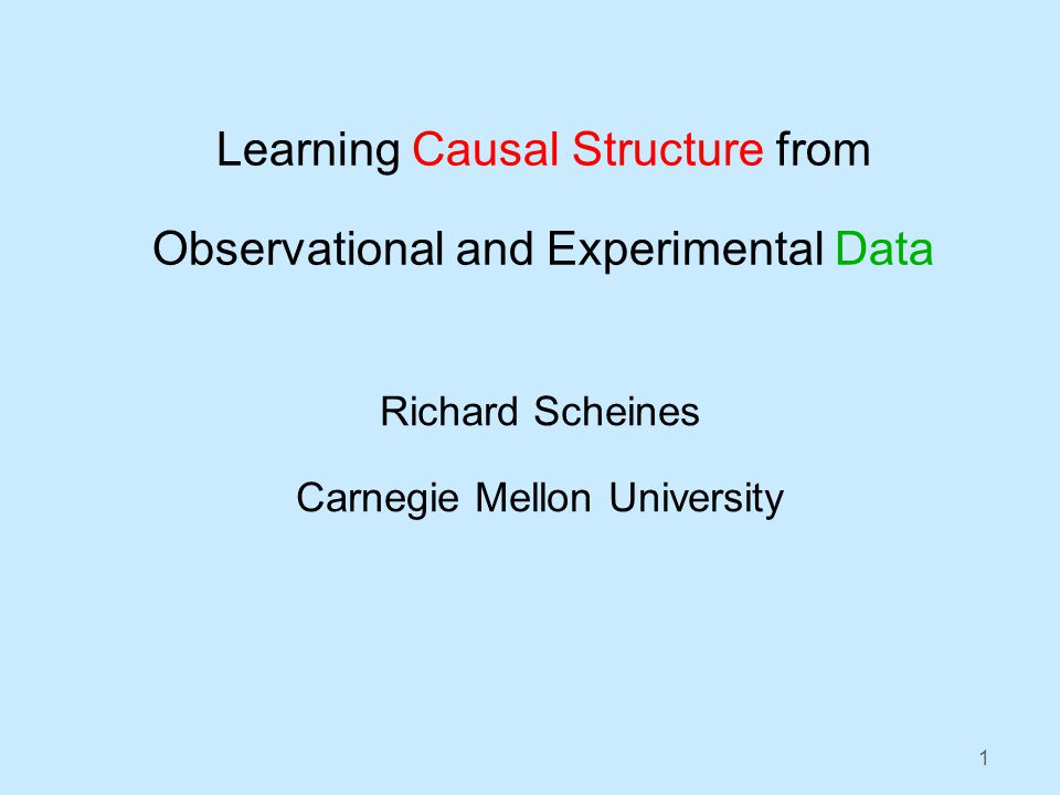 1 Learning Causal Structure from Observational and Experimental Data Richard Scheines Carnegie Mellon University
