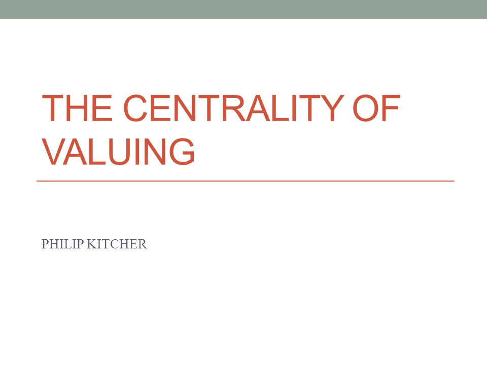 THE CENTRALITY OF VALUING PHILIP KITCHER