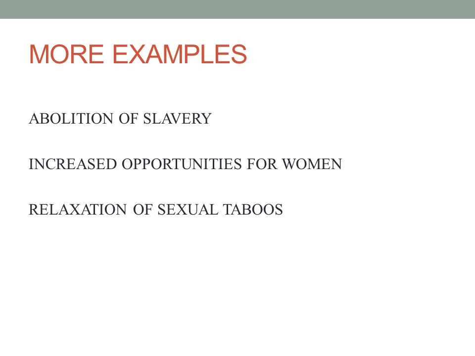 MORE EXAMPLES ABOLITION OF SLAVERY INCREASED OPPORTUNITIES FOR WOMEN RELAXATION OF SEXUAL TABOOS