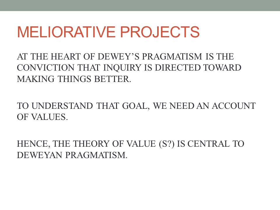 MELIORATIVE PROJECTS AT THE HEART OF DEWEYS PRAGMATISM IS THE CONVICTION THAT INQUIRY IS DIRECTED TOWARD MAKING THINGS BETTER.