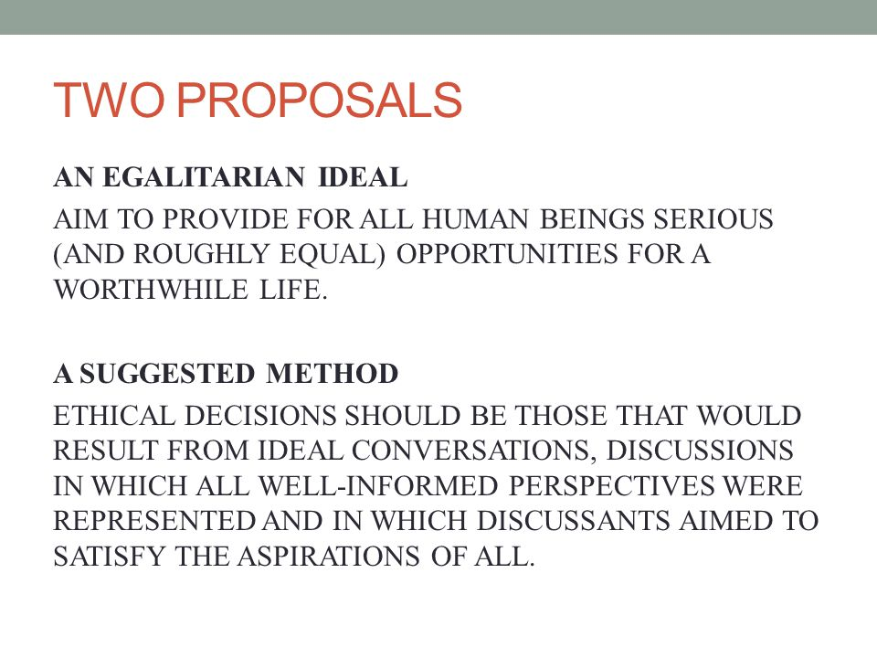 TWO PROPOSALS AN EGALITARIAN IDEAL AIM TO PROVIDE FOR ALL HUMAN BEINGS SERIOUS (AND ROUGHLY EQUAL) OPPORTUNITIES FOR A WORTHWHILE LIFE.