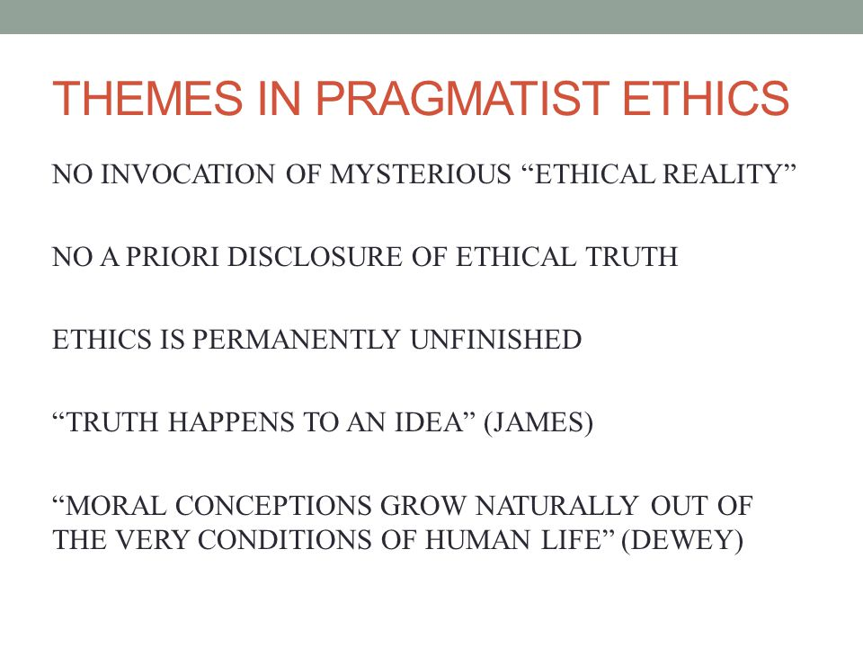 THEMES IN PRAGMATIST ETHICS NO INVOCATION OF MYSTERIOUS ETHICAL REALITY NO A PRIORI DISCLOSURE OF ETHICAL TRUTH ETHICS IS PERMANENTLY UNFINISHED TRUTH HAPPENS TO AN IDEA (JAMES) MORAL CONCEPTIONS GROW NATURALLY OUT OF THE VERY CONDITIONS OF HUMAN LIFE (DEWEY)