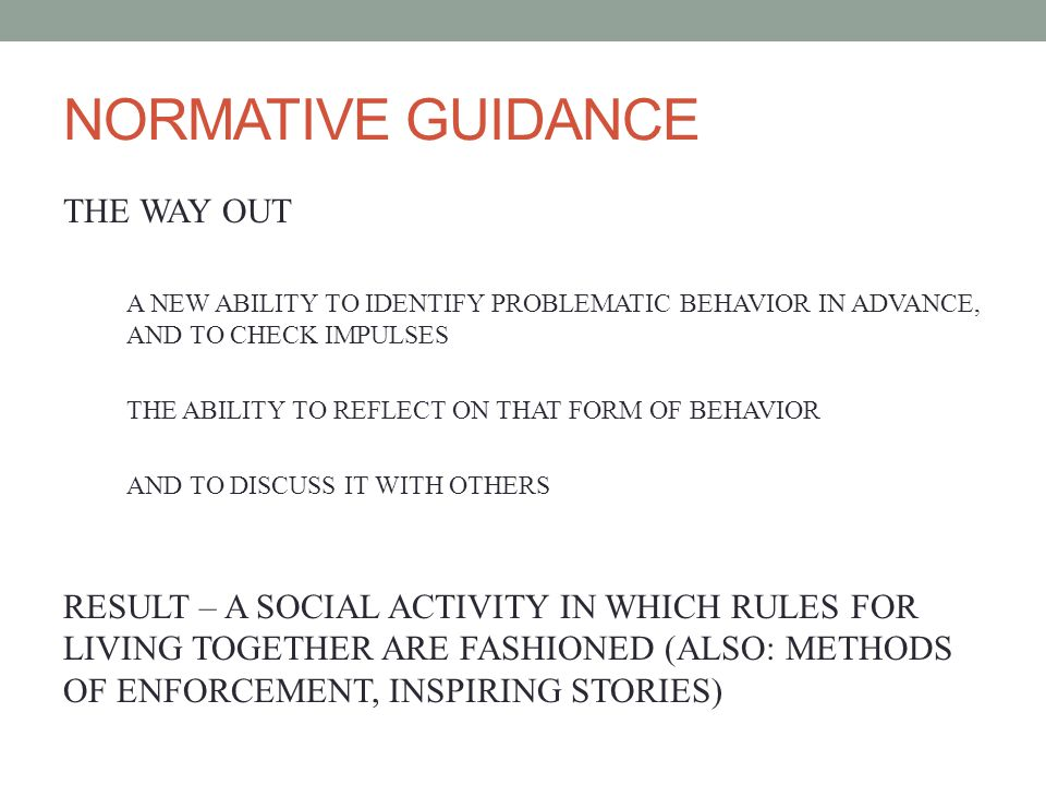 NORMATIVE GUIDANCE THE WAY OUT A NEW ABILITY TO IDENTIFY PROBLEMATIC BEHAVIOR IN ADVANCE, AND TO CHECK IMPULSES THE ABILITY TO REFLECT ON THAT FORM OF BEHAVIOR AND TO DISCUSS IT WITH OTHERS RESULT – A SOCIAL ACTIVITY IN WHICH RULES FOR LIVING TOGETHER ARE FASHIONED (ALSO: METHODS OF ENFORCEMENT, INSPIRING STORIES)