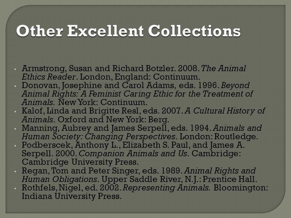 Armstrong, Susan and Richard Botzler. 2008. The Animal Ethics Reader. London, England: Continuum. Donovan, Josephine and Carol Adams, eds. 1996. Beyon