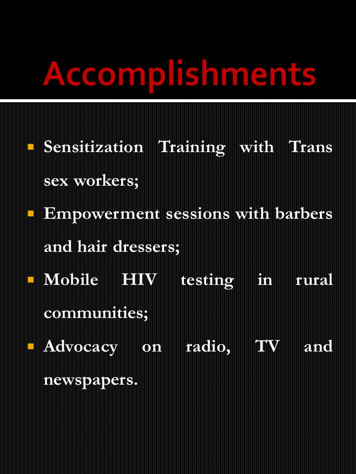 Sensitization Training with Trans sex workers; Empowerment sessions with barbers and hair dressers; Mobile HIV testing in rural communities; Advocacy on radio, TV and newspapers.
