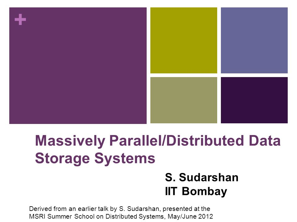 + Massively Parallel/Distributed Data Storage Systems S. Sudarshan IIT Bombay Derived from an earlier talk by S. Sudarshan, presented at the MSRI Summ