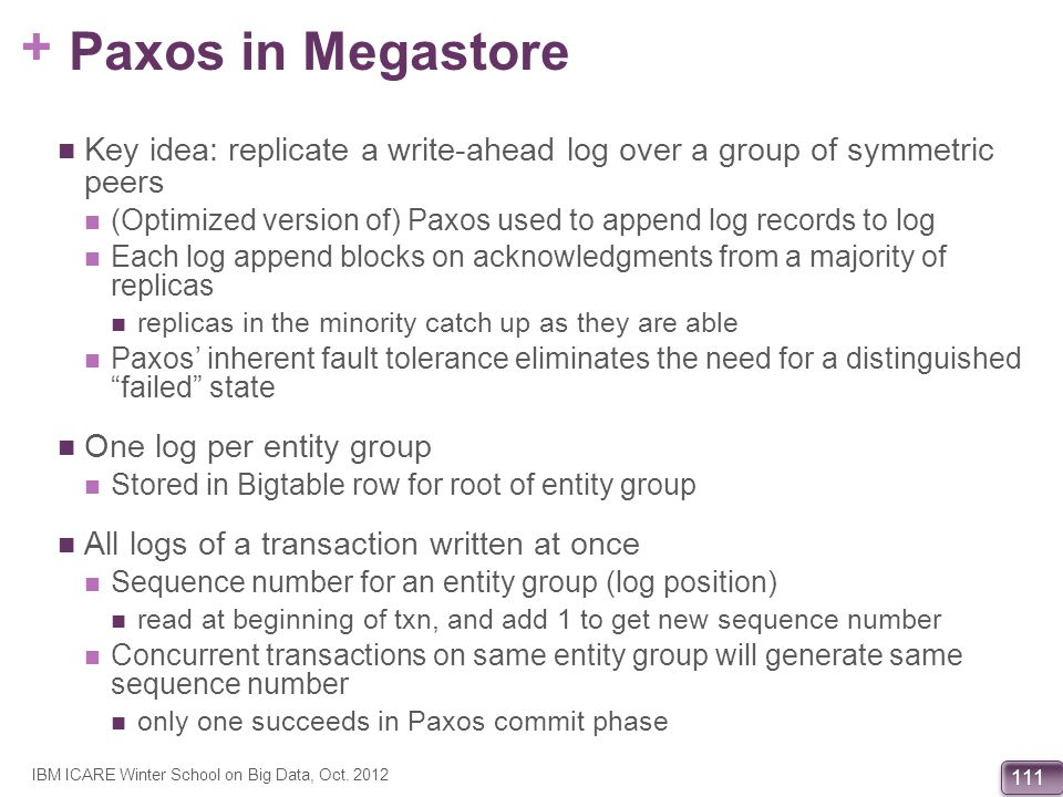 + 111 Paxos in Megastore Key idea: replicate a write-ahead log over a group of symmetric peers (Optimized version of) Paxos used to append log records