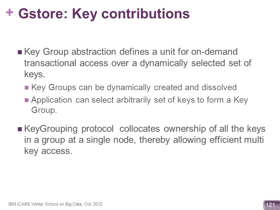 + 121 Gstore: Key contributions Key Group abstraction defines a unit for on-demand transactional access over a dynamically selected set of keys. Key G