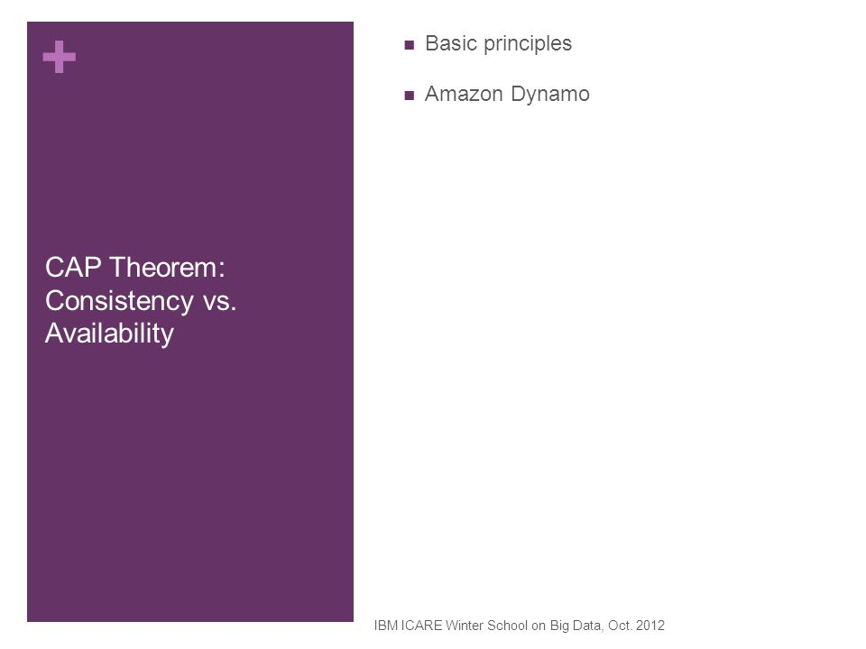 + CAP Theorem: Consistency vs. Availability Basic principles Amazon Dynamo IBM ICARE Winter School on Big Data, Oct. 2012