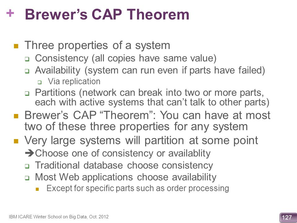 + 127 Brewers CAP Theorem Three properties of a system Consistency (all copies have same value) Availability (system can run even if parts have failed