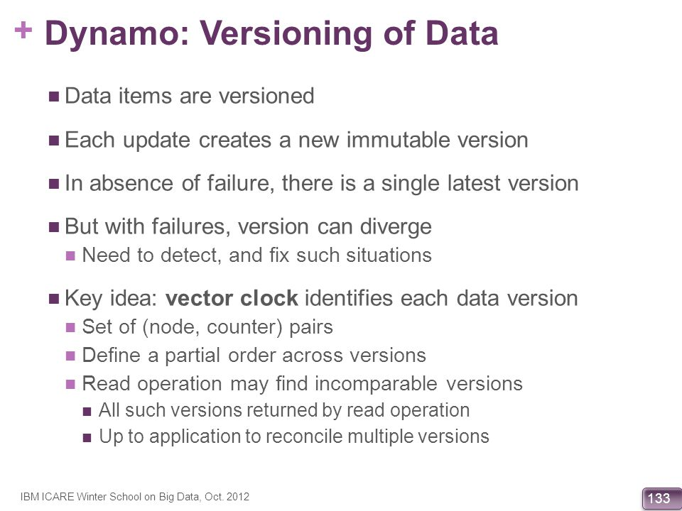 + 133 Dynamo: Versioning of Data Data items are versioned Each update creates a new immutable version In absence of failure, there is a single latest