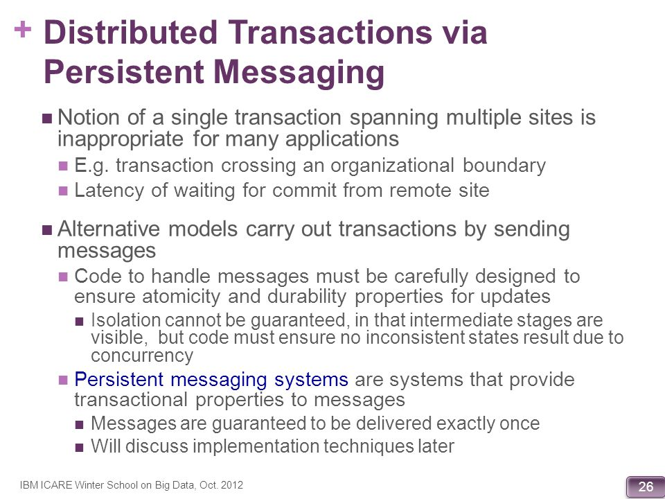 + 26 Distributed Transactions via Persistent Messaging Notion of a single transaction spanning multiple sites is inappropriate for many applications E