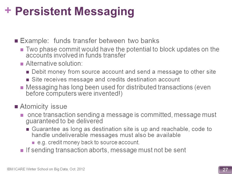 + 27 Persistent Messaging Example: funds transfer between two banks Two phase commit would have the potential to block updates on the accounts involve