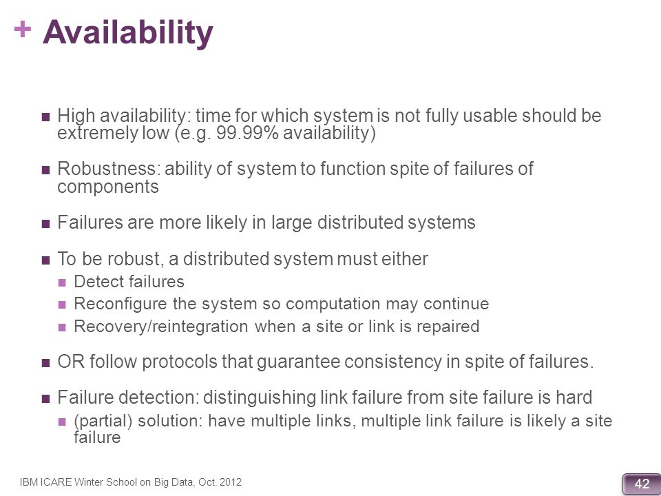 + 42 Availability High availability: time for which system is not fully usable should be extremely low (e.g. 99.99% availability) Robustness: ability