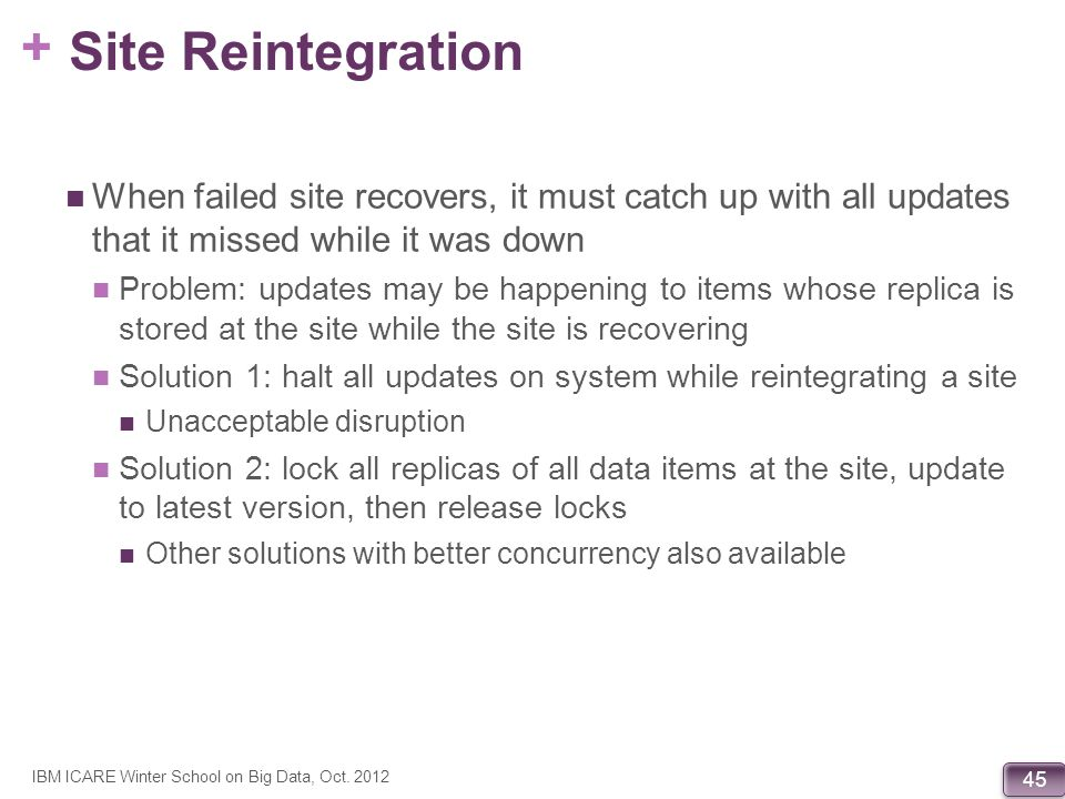 + 45 Site Reintegration When failed site recovers, it must catch up with all updates that it missed while it was down Problem: updates may be happenin