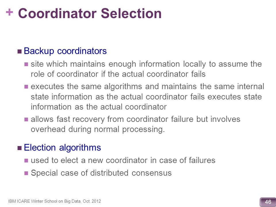 + 46 Coordinator Selection Backup coordinators site which maintains enough information locally to assume the role of coordinator if the actual coordin