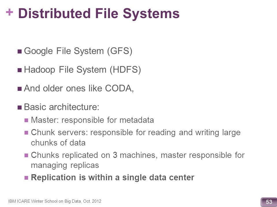 + 53 Distributed File Systems Google File System (GFS) Hadoop File System (HDFS) And older ones like CODA, Basic architecture: Master: responsible for