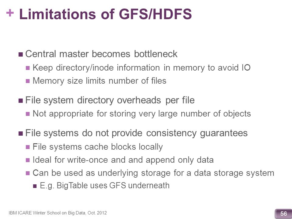 + 56 Limitations of GFS/HDFS Central master becomes bottleneck Keep directory/inode information in memory to avoid IO Memory size limits number of fil