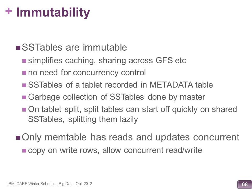 + 68 Immutability SSTables are immutable simplifies caching, sharing across GFS etc no need for concurrency control SSTables of a tablet recorded in M