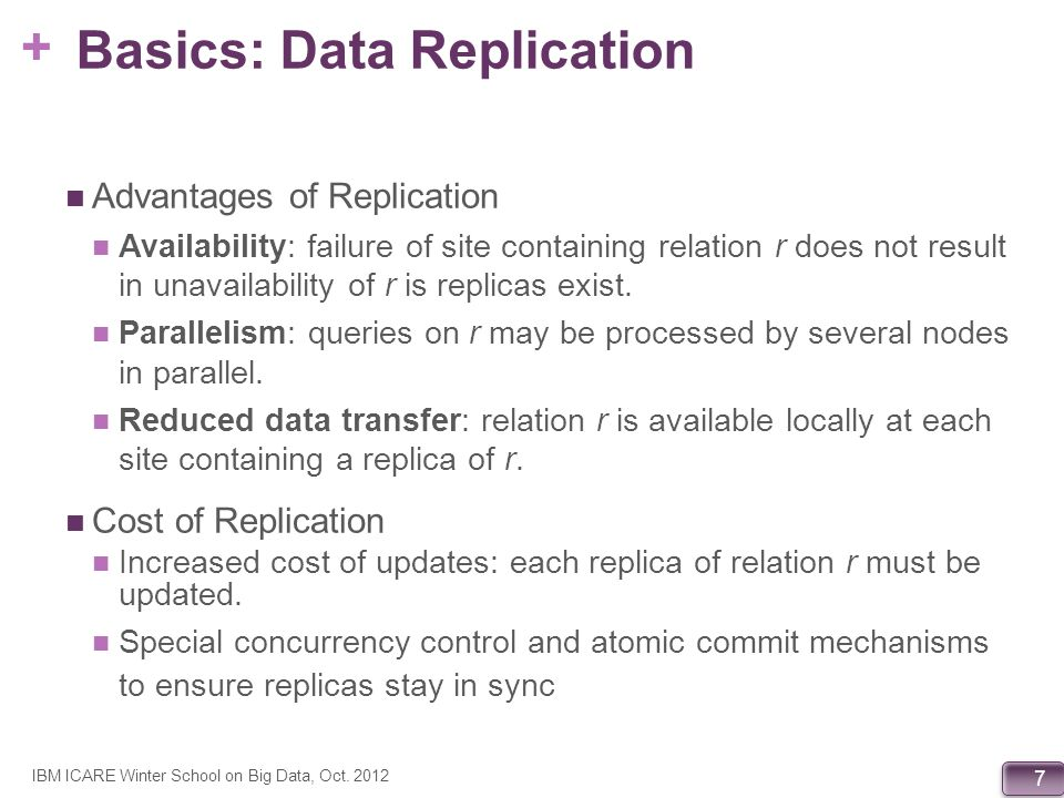 + 8 Basics: Data Transparency Data transparency: Degree to which system user may remain unaware of the details of how and where the data items are stored in a distributed system Consider transparency issues in relation to: Fragmentation transparency Replication transparency Location transparency IBM ICARE Winter School on Big Data, Oct.