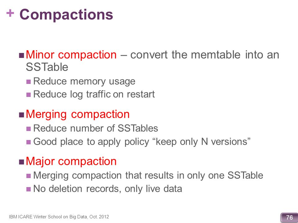 + 76 Compactions Minor compaction – convert the memtable into an SSTable Reduce memory usage Reduce log traffic on restart Merging compaction Reduce n