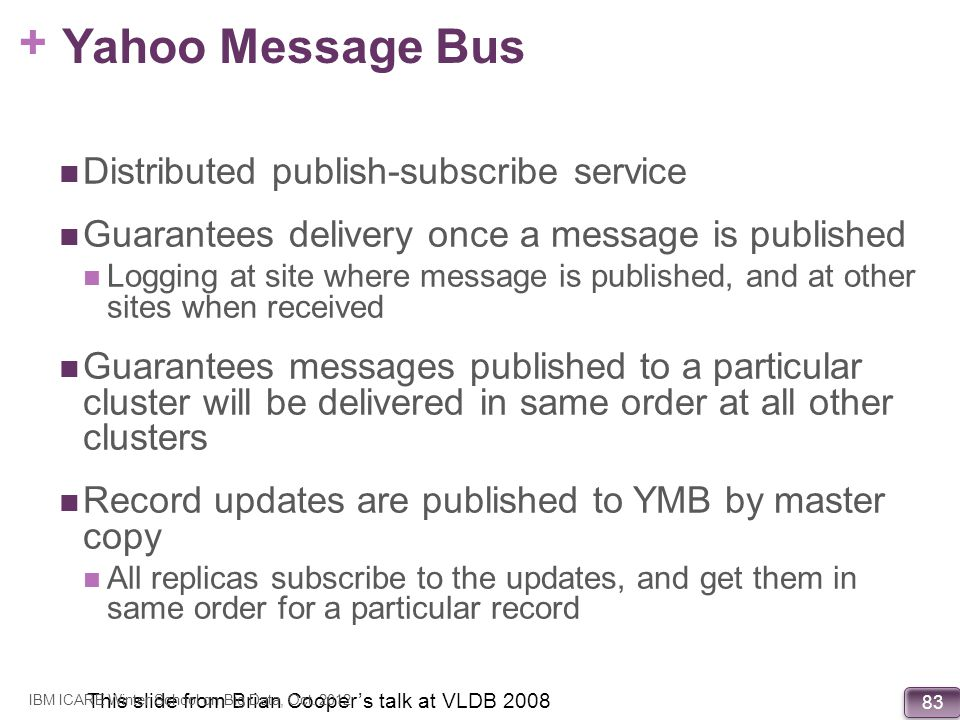 + 83 Yahoo Message Bus Distributed publish-subscribe service Guarantees delivery once a message is published Logging at site where message is publishe
