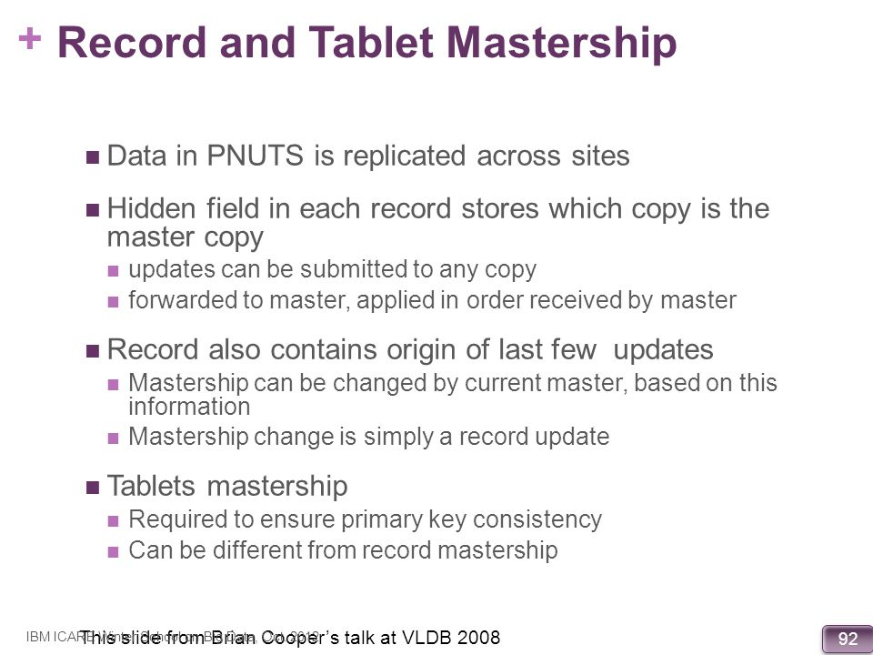 + 92 Record and Tablet Mastership Data in PNUTS is replicated across sites Hidden field in each record stores which copy is the master copy updates ca