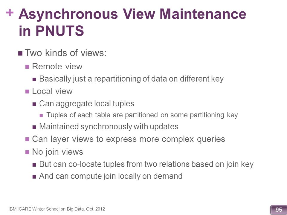 + 95 Asynchronous View Maintenance in PNUTS Two kinds of views: Remote view Basically just a repartitioning of data on different key Local view Can ag