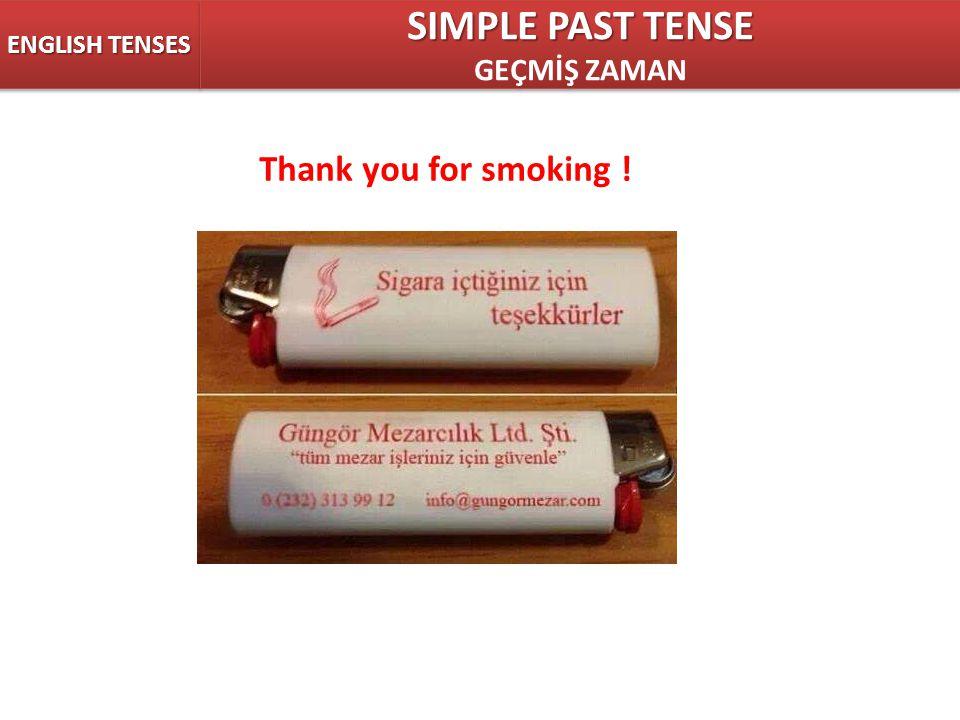 ENGLISH TENSES SIMPLE PAST TENSE GEÇMİŞ ZAMAN SIMPLE PAST TENSE GEÇMİŞ ZAMAN Thank you for smoking !